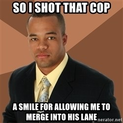 Successful Black Man - So I shot that cop a smile for allowing me to merge into his lane