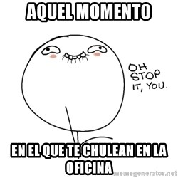 oh stop it you guy - aquel momento en el que te chulean en la oficina