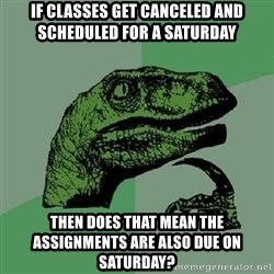 Philosoraptor - if classes get canceled and scheduled for a saturday then does that mean the assignments are also due on saturday?