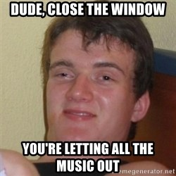 Really Stoned Guy - dude, close the window you're letting all the music out