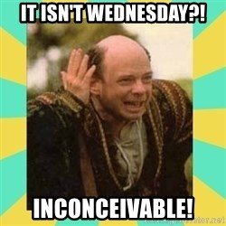 Princess Bride Vizzini - It isn't Wednesday?! Inconceivable!
