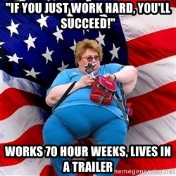"Obese American - ""If you just work hard, you'll succeed!"" works 70 hour weeks, lives in a trailer"