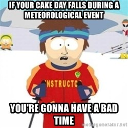 Bad time ski instructor 1 - if your cake day falls during a METEOROLOGICAL event you're gonna have a bad time