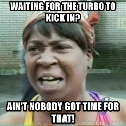 Sweet Brown Meme - Waiting for the turbo to kick in? Ain't nobody got time for that!