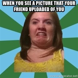Disgusted Ginger - WHEN YOU SEE A PICTURE THAT YOUR FRIEND UPLOADED OF YOU