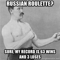 overly manlyman - russian roulette? sure, my record is 63 wins and 3 loses