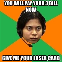 Stereotypical Indian Telemarketer - YOU WILL PAY YOUR 3 BILL NOW  GIVE ME YOUR LASER CARD