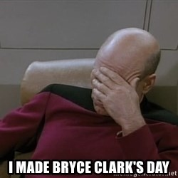Picardfacepalm - i made bryce clark's day
