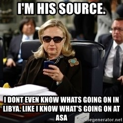 Texts from Hillary - I'm his source. i dont even know whats going on in libya. like i know what's going on at asa
