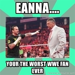 CM Punk Apologize! - EANNA.... YOUR THE WORST WWE FAN EVER