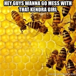 Honeybees - HEY GUYS WANNA GO MESS WITH THAT KENDRA GIRL
