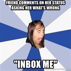 """Annoying Facebook Girl - friend comments on her status asking her what's wrong """"Inbox me"""""""
