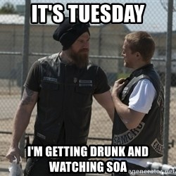 sons of anarchy - It's Tuesday I'm getting drunk and watching Soa