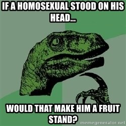 Philosoraptor - if a homosexual stood on his head... would that make him a fruit stand?