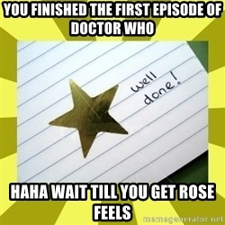 Gold Star - Well Done - you finished the first episode of doctor who haha wait till you get rose feels