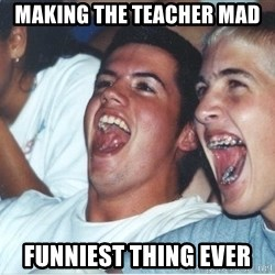 Immature high school kids - MAKING THE TEACHER MAD FUNNIEST THING EVER