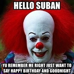 Pennywise the Clown - hello suban Yu remember me right just want to say happy birthday and goodnight