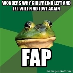Foul Bachelor Frog - Wonders why girlfreind left and if i will find love again FAP