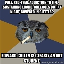 Art Student Owl - Pale, red-eyed, addiction to life-sustaining liquid, only goes out at night, covered in glitter? Edward cullen is clearly an art student.