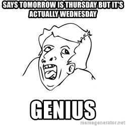 genius rage meme - says tomorrow is thursday but it's actually wednesday genius