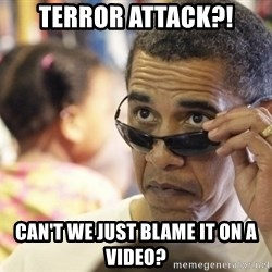 Obamawtf - Terror attack?! Can't we just blame it on a video?