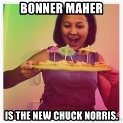 Typical_Ksyusha - BONNER MAHER IS THE NEW CHUCK NORRIS.