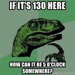 Philosoraptor - if it's 130 here how can it be 5 o'clock somewhere?