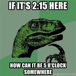 Philosoraptor - if it's 2:15 here how can it be 5 o'clock somewhere