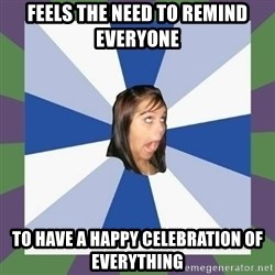 Annoying FB girl - Feels the need to remind everyone to have a happy celebration of everything