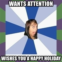 Annoying FB girl - Wants attention wishes you a happy holiday