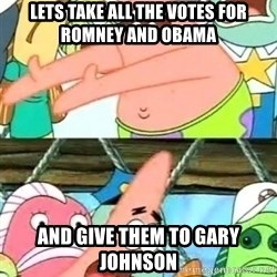 Push it Somewhere Else Patrick - lets take ALL THE VOTES FOR ROMNEY AND OBAMA AND GIVE THEM TO GARY JOHNSON
