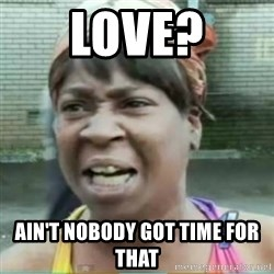 Sweet Brown Meme - Love? Ain't nobody got time for that