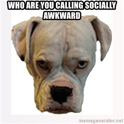 stahp guise - WHO ARE YOU CALLING SOCIALLY AWKWARD