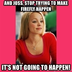 Regina George - It's Not Going to Happen - And joss, stop trying to make firefly happen it's not going to happen!