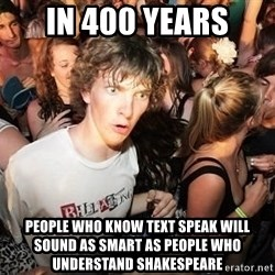 Sudden Realization Ralph - In 400 years people who know text speak will sound as smart as people who understand shakespeare
