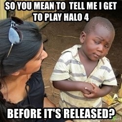 Skeptical 3rd World Kid - so you mean to  tell me i get to play halo 4  before it's released?