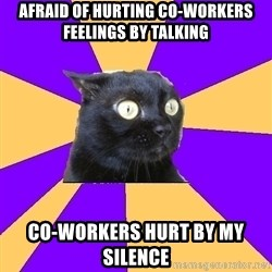 Anxiety Cat - Afraid of hurting co-workers feelings by talking Co-workers Hurt by my silence