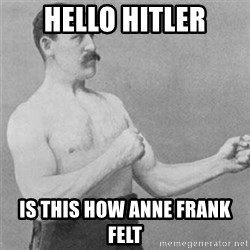 overly manlyman - HELLO HITLER IS THIS HOW ANNE FRANK FELT