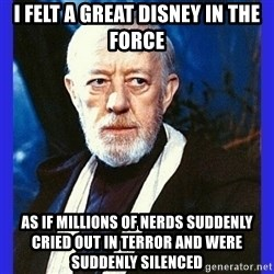Obi Wan Kenobi  - I Felt a Great DISNEY In the Force as if millions of NERDS suddenly cried out in terror and were Suddenly Silenced
