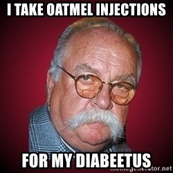 Wilford Brimley Diabeetus Guy - I take oatmel injections for my Diabeetus