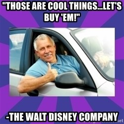 "Perfect Driver - ""Those are cool things...let's buy 'em!"" -The Walt Disney Company"
