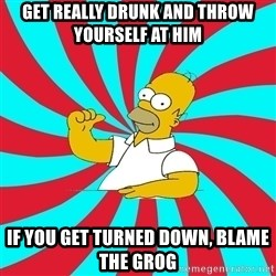 Frases Homero Simpson - get really drunk and throw yourself at him if you get turned down, blame the grog