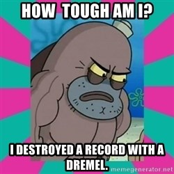 How tough am ii? - How  tough am i? I destroyed a record WITH A DREMEL.