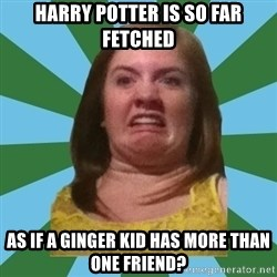 Disgusted Ginger - HARRY POTTER IS SO FAR FETCHED AS IF A GINGER KID HAS MORE THAN ONE FRIEND?