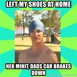 Nek minnit man - LEFT MY SHOES AT HOME NEK MINIT, DADS CAR BRAKES DOWN