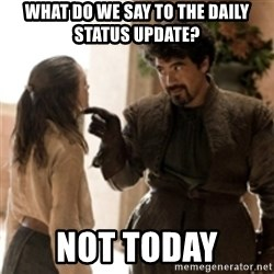 What do we say to the God of Death ? Not today. - What do we say to the daily status update? not today