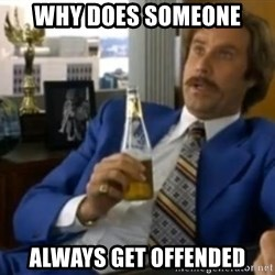 That escalated quickly-Ron Burgundy - why does someone always get offended