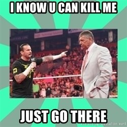 CM Punk Apologize! - I KNOW U CAN KILL ME JUST GO THERE