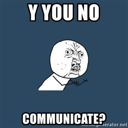 y you no - y you no communicate?