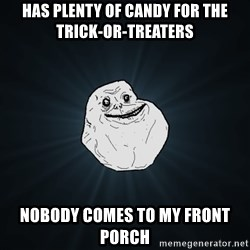 Forever Alone - HAS PLENTY OF CANDY FOR THE TRICK-OR-TREATERS NOBODY COMES TO MY FRONT PORCH
